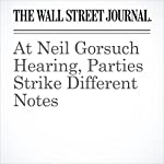 At Neil Gorsuch Hearing, Parties Strike Different Notes | Jess Bravin