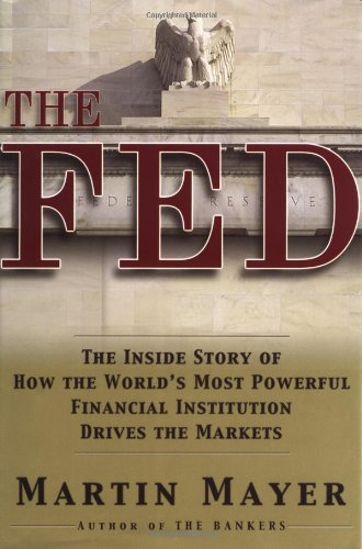 The Fed: The Inside Story of How the World's Most Powerful Financial Institution Drives the Markets, Mayer, Martin
