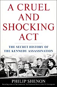 A Cruel and Shocking Act: The Secret History of the Kennedy Assassination by Philip Shenon