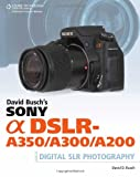 David Busch David Busch's Sony Alpha DSLR-A350/A300/A200 Guide (David Busch's Digital Photography Guides)
