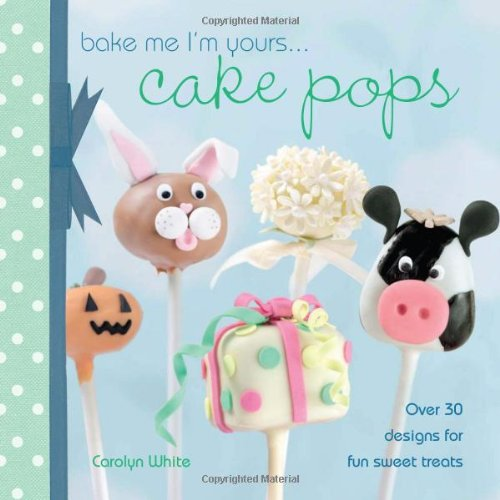 Bake Me I'm Yours. Cake Pops: Over 30 designs for fun sweet treats