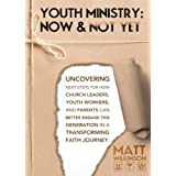 YOUTH MINISTRY: NOW AND NOT YET: Uncovering next steps for how Church Leaders, Youth Workers and Parents can Better Engage the Next Generation in a Transforming Faith Journeyby Matt Wilkinson
