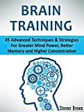 Brain Training: 45 Advanced Techniques & Strategies For Greater Mind Power, Better Memory and Higher Concentration (brain training, concentration, neuroplasticity)