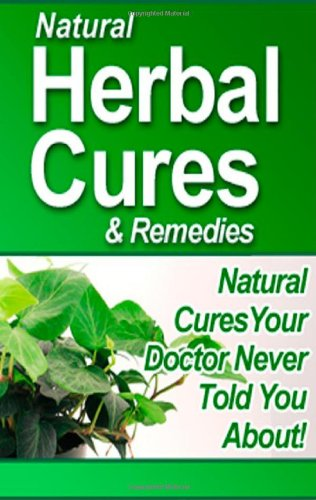 Natural Herbal Cures And Remedies: Natural Cures Your Doctor Never Told You About!