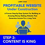 Profitable Website Under Construction - Step 2: Content Is King: A Proven Step-by-Step System for Building an Amazing Money Making Website That Generates Income for a Long Term | Larry Chak