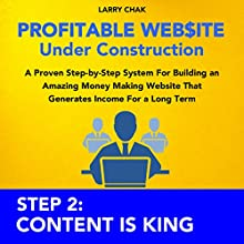 Profitable Website Under Construction - Step 2: Content Is King: A Proven Step-by-Step System for Building an Amazing Money Making Website That Generates Income for a Long Term (       UNABRIDGED) by Larry Chak Narrated by Robert Gazy