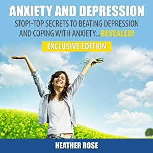 Anxiety and Depression: Stop! - Top Secrets to Beating Depression & Coping with Anxiety...Revealed! - Exclusive Edition | [Heather Rose]