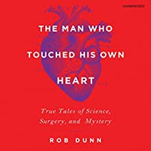 The Man Who Touched His Own Heart: True Tales of Science, Surgery, and Mystery (       UNABRIDGED) by Rob Dunn Narrated by Robert Fass