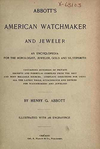 Abbott's American Watchmaker And Jeweler: An Encyclopedia For The Horologist, Jeweler, Gold And Silversmith