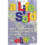 A Life Sold - What Ever Happened to That Guy Who Sold His Whole Life on Ebay?by Ian Usher