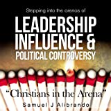 Christians in the Arena: Stepping into the Arenas of Leadership, Influence and Political Controversy