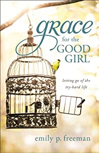 Grace For The Good Girl: Letting Go Of The Try-hard Life by Emily P. Freeman ebook deal