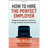 How to Hire the Perfect Employer: Finding the Job and Career That Fit You Through a Powerful Personal Infomercialby Jim Beqaj