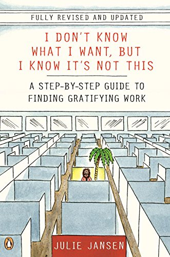 I Don't Know What I Want, But I Know It's Not This: A Step-by-Step Guide to Finding Gratifying Work