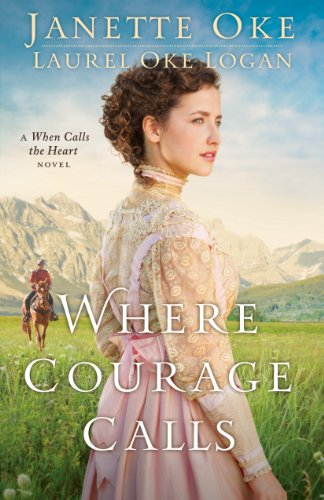 Download Where Courage Calls (Return to the Canadian West Book #1): A When Calls the Heart Novel