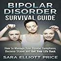 Bipolar Disorder Survival Guide: How to Manage Your Bipolar Symptoms, Become Stable and Get Your Life Back Audiobook by Sara Elliott Price Narrated by Angel Clark