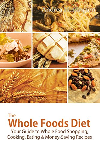 Free Kindle Book : The Whole Foods Diet: Your Guide to Whole Food Shopping, Cooking, Eating & Money-Saving Recipes