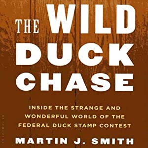 The Wild Duck Chase: Inside the Strange and Wonderful World of the Federal Duck Stamp Contest | [Martin J. Smith]