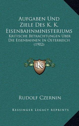 Aufgaben Und Ziele Des K. K. Eisenbahnministeriums: Kritische Betrachtungen Uber Die Eisenbahnen in Osterreich (1902)