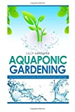 Aquaponic Gardening: The Secret Beginners Guide to Building a Beautiful Backyard Aquaponic Garden Oasis (Aquaponic Gardening for Beginners - How to Set Up and Run Your Aquaponic Garden)