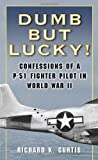 Dumb but Lucky!: Confessions of a P-51 Fighter Pilot in World War II (0345476360) by Richard Curtis