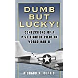 Dumb but Lucky!: Confessions of a P-51 Fighter Pilot in World War II ~ Richard Kenneth Curtis