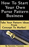 img - for How To Start Your Own Purse Pattern Business - Take Your Pattern Ideas From Concept To Market! book / textbook / text book