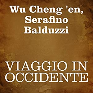 Viaggio in Occidente [Journey to the West]: Prima parte [Part 1] Audiobook by Wu Cheng 'en, Serafino Balduzzi Narrated by Serafino Balduzzi, Silvia Cecchini