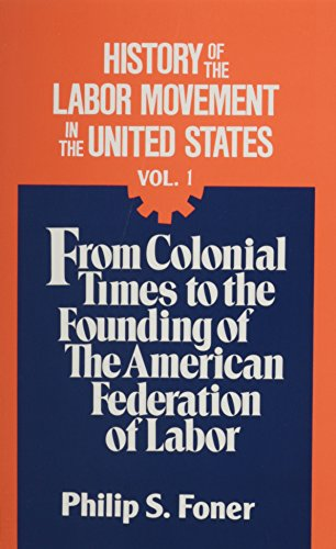 History of the Labor Movement in the United States, Vol. 1: From Colonial Times to the Founding of the American Federati