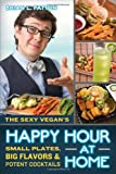 The Sexy Vegan's Happy Hour at Home: Small Plates, Big Flavors, and Potent Cocktails