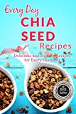 Chia Seed Recipes: The Beginners Guide to Breakfast, Lunch, Dinner, and More (Everyday Recipes)
