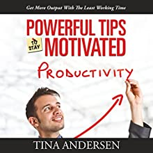 Powerful Tips to Stay Motivated: Get More Output with the Least Working Time (       UNABRIDGED) by Tina Andersen Narrated by Violet Meadow