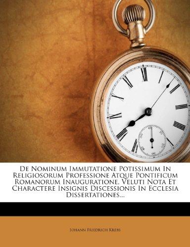 De Nominum Immutatione Potissimum In Religiosorum Professione Atque Pontificum Romanorum Inauguratione, Veluti Nota Et Charactere Insignis Discessionis In Ecclesia Dissertationes...