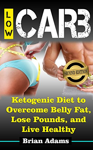 Low Carb: Ketogenic Diet to Overcome Belly Fat, Lose Pounds, and Live Healthy (Low Carb Diet for Beginners, Low Carb Diet Plan, Low Carb Food, Low Carb Cookbook, Low Carb Diet, Fat Loss, Lose Weight) by Brian Adams