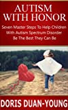 Autism:  Autism With Honor - Seven Master Steps to Helping Children With Autism Spectrum Disorder Be Their Best: An Amazing Guide For Parents Of Children With Autism Spectrum Disorder