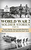 World War 2 Soldier Stories Part IX: Tales From the Lesser Known Battlefields of South East Asia (World War 2, WW2, WWII, World War II, soldier stories, ... Harbor, unbroken, Pacific Theatre Book 1)