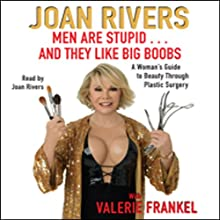 Men Are Stupid...And They Like Big Boobs: A Woman's Guide to Beauty Through Plastic Surgery (       ABRIDGED) by Joan Rivers Narrated by Joan Rivers