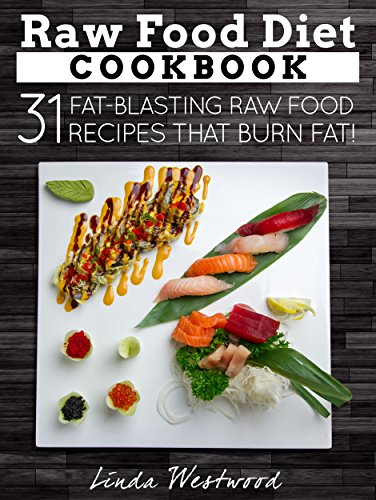 Raw Food Diet Cookbook: 31 Fat-Blasting Raw Food Recipes That Burn Fat! by Linda Westwood