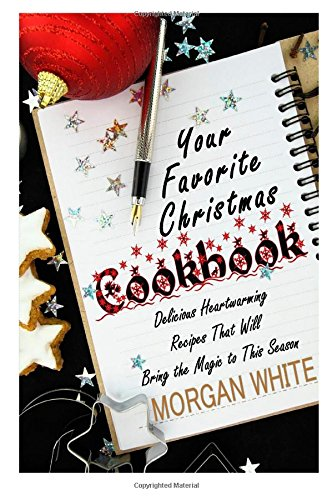Your Favorite Christmas Cookbook: Delicious Heartwarming Recipes That Will Bring the Magic to This Season by Morgan White