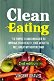 Clean Eating: The Simple & Amazing Guide to Improve Your Health, Lose Weight & Feel Great Without Dieting! (Healthy Eating, Healthy Living, Healthy Lifestyle, Clean Food Diet, Healthy Recipes)