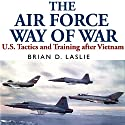 The Air Force Way of War: US Tactics and Training after Vietnam Audiobook by Brian Laslie Narrated by Robert J. Eckrich
