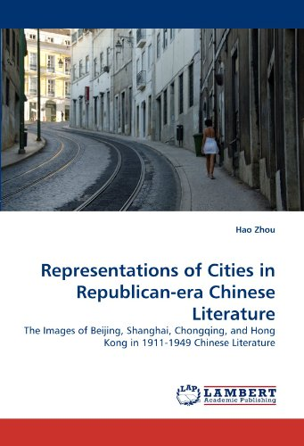 Representations of Cities in Republican-era Chinese Literature: The Images of Beijing, Shanghai, Chongqing, and Hong Kong in 1911-1949 Chinese Literature