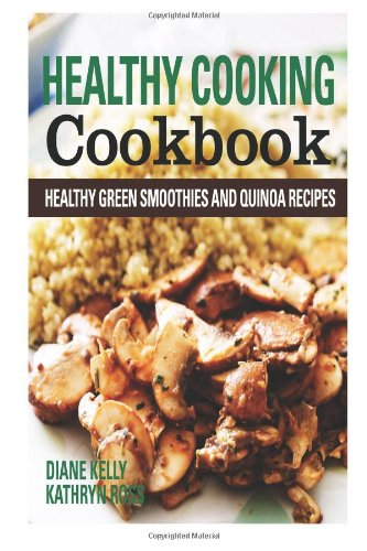 Healthy Cooking Cookbook: Healthy Green Smoothies and Quinoa Recipes by Diane Kelly, Kathryn Ross