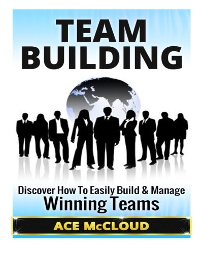 Team Building: Discover How To Easily Build & Manage Winning Teams (Team Building, Team Leadership, Teams) (Team Building Books compare prices)