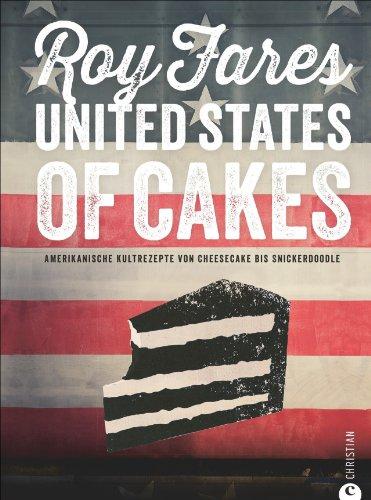 Amerikanisch Backen: United States of Cakes - Amerikanische Kultrezepte von Cheesecake bis Snickerdoodle. Ein Backbuch für Liebhaber von Brownies, Cookies und Muffins; Rezepte für den süßen Gaumen