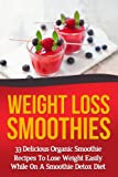 Weight Loss Smoothies - 33 Delicious Organic Recipes To Lose Weight Easily While On A Smoothie Detox Diet: Fruit, Vegatable, And Paleo Smoothies (smoothie ... smoothie recipes,Paleo Smoothies Book 10)