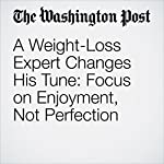 A Weight-Loss Expert Changes His Tune: Focus on Enjoyment, Not Perfection | Amby Burfoot