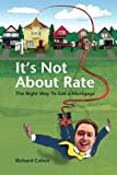 It's Not About Rate: The Right Way To Get A Mortgage (1425991785) by Cohen, Richard