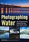 Photographing Water: Expert techniques for Capturing the Beauty of Lakes, Rivers, Oceans, Rainstorms, and More