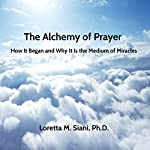 The Alchemy of Prayer: How It Began and Why It Is the Medium of Miracles | Loretta M. Siani PhD